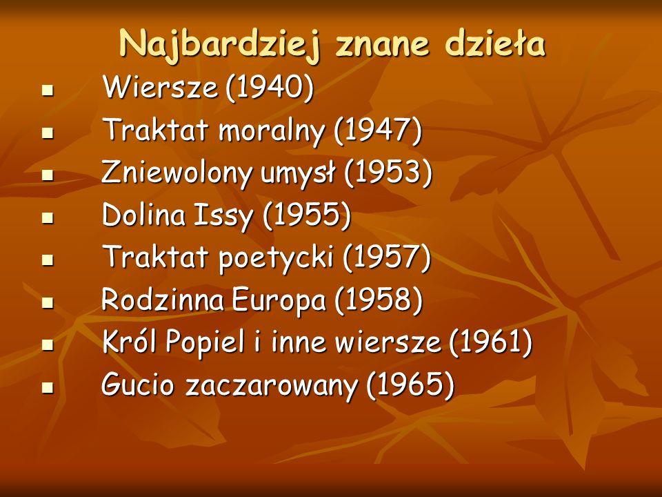 Najbardziej znane dzieła Wiersze (1940) Wiersze (1940) Traktat moralny (1947) Traktat moralny (1947) Zniewolony umysł (1953) Zniewolony umysł (1953) Dolina Issy (1955) Dolina Issy (1955) Traktat poetycki (1957) Traktat poetycki (1957) Rodzinna Europa (1958) Rodzinna Europa (1958) Król Popiel i inne wiersze (1961) Król Popiel i inne wiersze (1961) Gucio zaczarowany (1965) Gucio zaczarowany (1965)