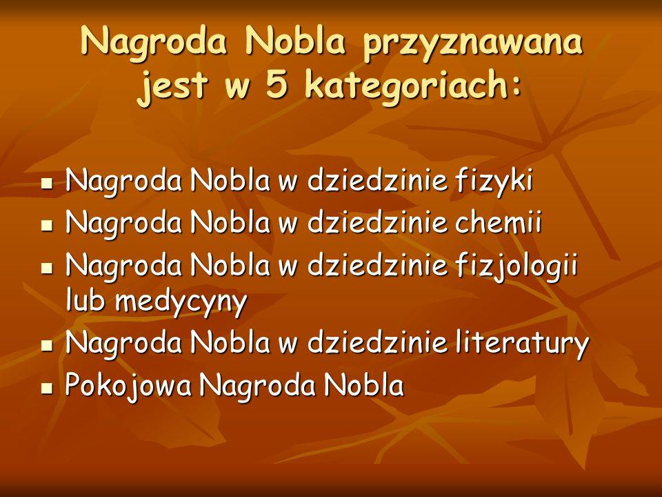 Nagroda Nobla przyznawana jest w 5 kategoriach: Nagroda Nobla w dziedzinie fizyki Nagroda Nobla w dziedzinie fizyki Nagroda Nobla w dziedzinie chemii Nagroda Nobla w dziedzinie chemii Nagroda Nobla w dziedzinie fizjologii lub medycyny Nagroda Nobla w dziedzinie fizjologii lub medycyny Nagroda Nobla w dziedzinie literatury Nagroda Nobla w dziedzinie literatury Pokojowa Nagroda Nobla Pokojowa Nagroda Nobla
