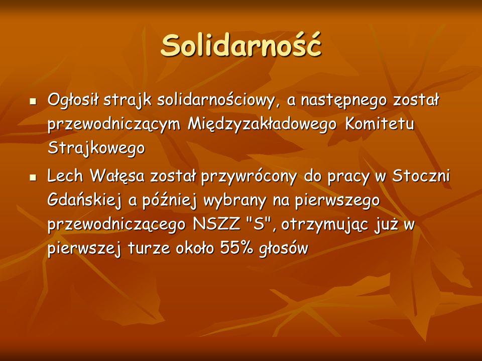 Solidarność Ogłosił strajk solidarnościowy, a następnego został przewodniczącym Międzyzakładowego Komitetu Strajkowego Ogłosił strajk solidarnościowy, a następnego został przewodniczącym Międzyzakładowego Komitetu Strajkowego Lech Wałęsa został przywrócony do pracy w Stoczni Gdańskiej a później wybrany na pierwszego przewodniczącego NSZZ S , otrzymując już w pierwszej turze około 55% głosów Lech Wałęsa został przywrócony do pracy w Stoczni Gdańskiej a później wybrany na pierwszego przewodniczącego NSZZ S , otrzymując już w pierwszej turze około 55% głosów