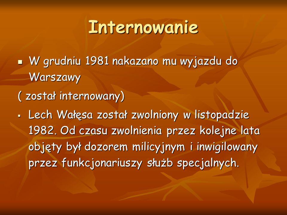Internowanie W grudniu 1981 nakazano mu wyjazdu do Warszawy W grudniu 1981 nakazano mu wyjazdu do Warszawy ( został internowany)  Lech Wałęsa został zwolniony w listopadzie 1982.