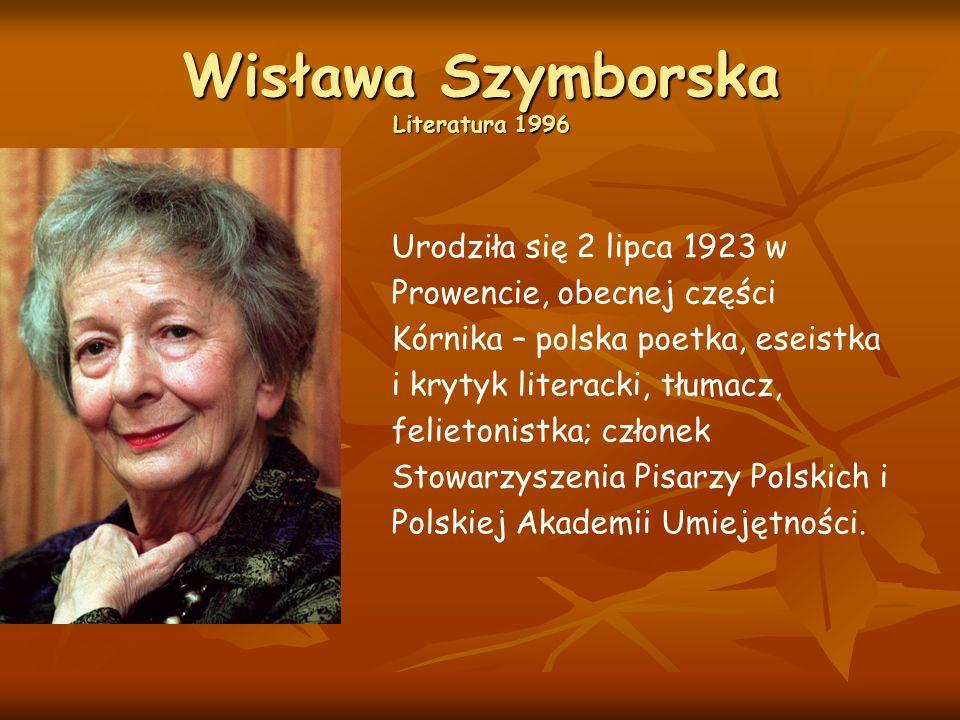 Wisława Szymborska Literatura 1996 Urodziła się 2 lipca 1923 w Prowencie, obecnej części Kórnika – polska poetka, eseistka i krytyk literacki, tłumacz, felietonistka; członek Stowarzyszenia Pisarzy Polskich i Polskiej Akademii Umiejętności.