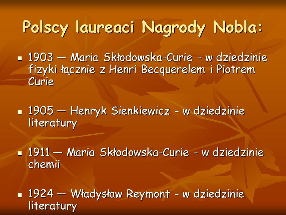Polscy laureaci Nagrody Nobla: 1903 — Maria Skłodowska-Curie - w dziedzinie fizyki łącznie z Henri Becquerelem i Piotrem Curie 1903 — Maria Skłodowska