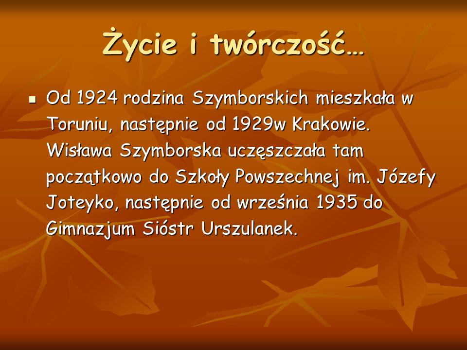 Życie i twórczość… Od 1924 rodzina Szymborskich mieszkała w Toruniu, następnie od 1929w Krakowie. Wisława Szymborska uczęszczała tam początkowo do Szk