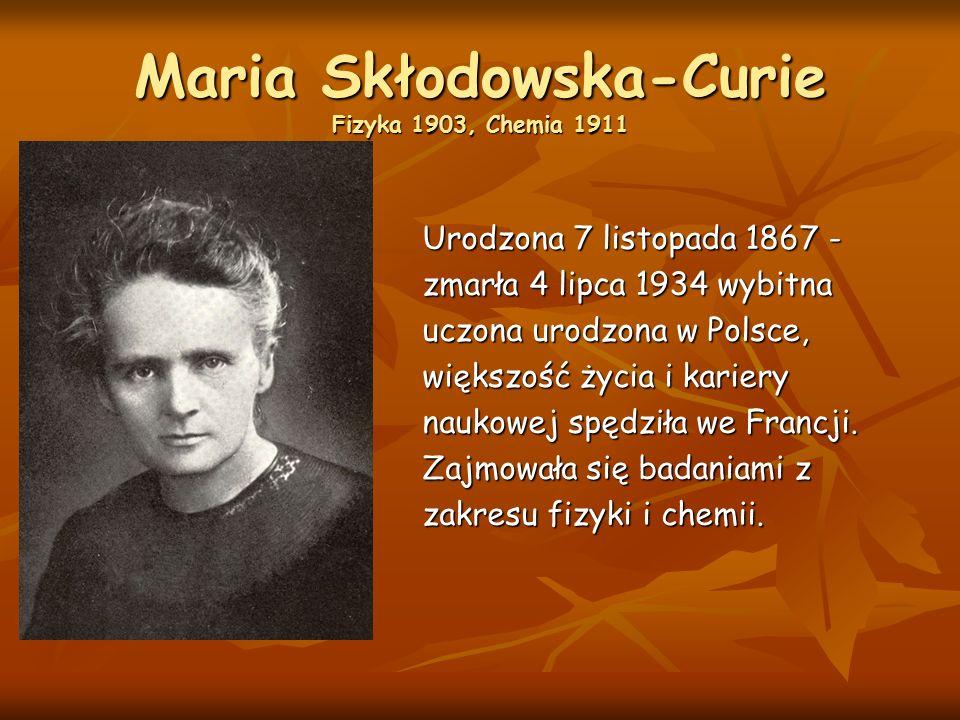 Maria Skłodowska-Curie Fizyka 1903, Chemia 1911 Urodzona 7 listopada 1867 - zmarła 4 lipca 1934 wybitna uczona urodzona w Polsce, większość życia i kariery naukowej spędziła we Francji.