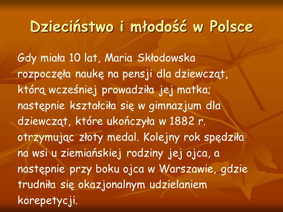 Dzieciństwo i młodość w Polsce Gdy miała 10 lat, Maria Skłodowska rozpoczęła naukę na pensji dla dziewcząt, którą wcześniej prowadziła jej matka; następnie kształciła się w gimnazjum dla dziewcząt, które ukończyła w 1882 r.
