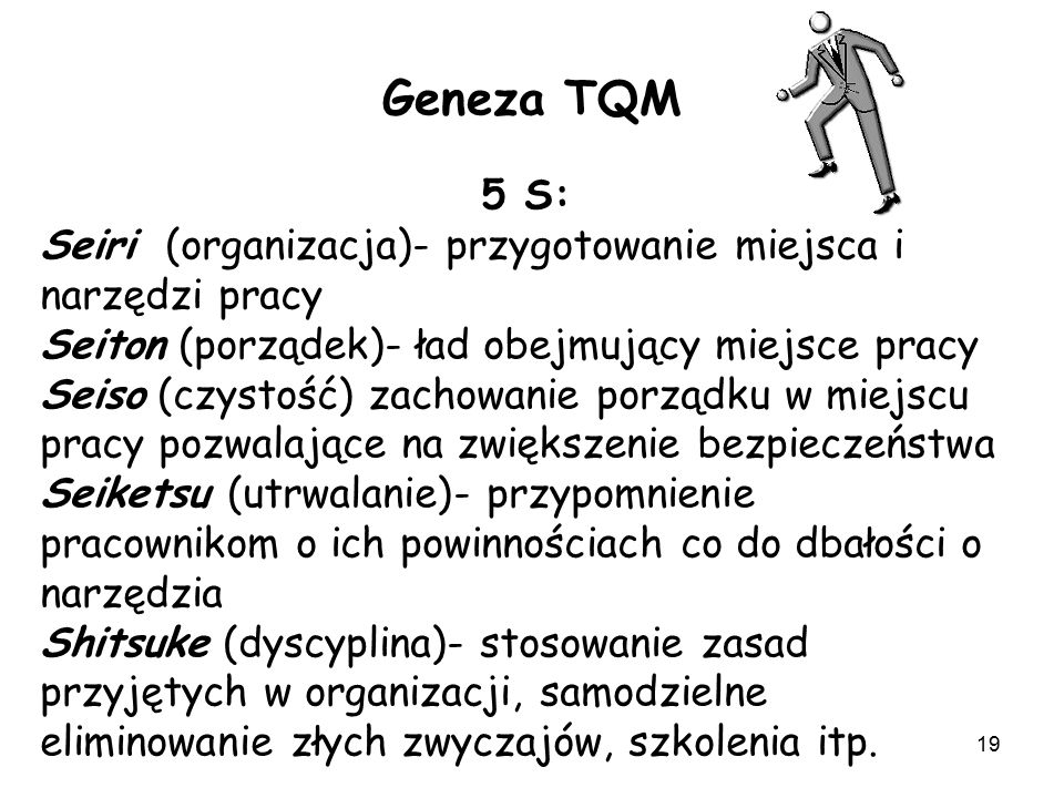 19 Geneza TQM 5 S: Seiri (organizacja)- przygotowanie miejsca i narzędzi pracy Seiton (porządek)- ład obejmujący miejsce pracy Seiso (czystość) zachow