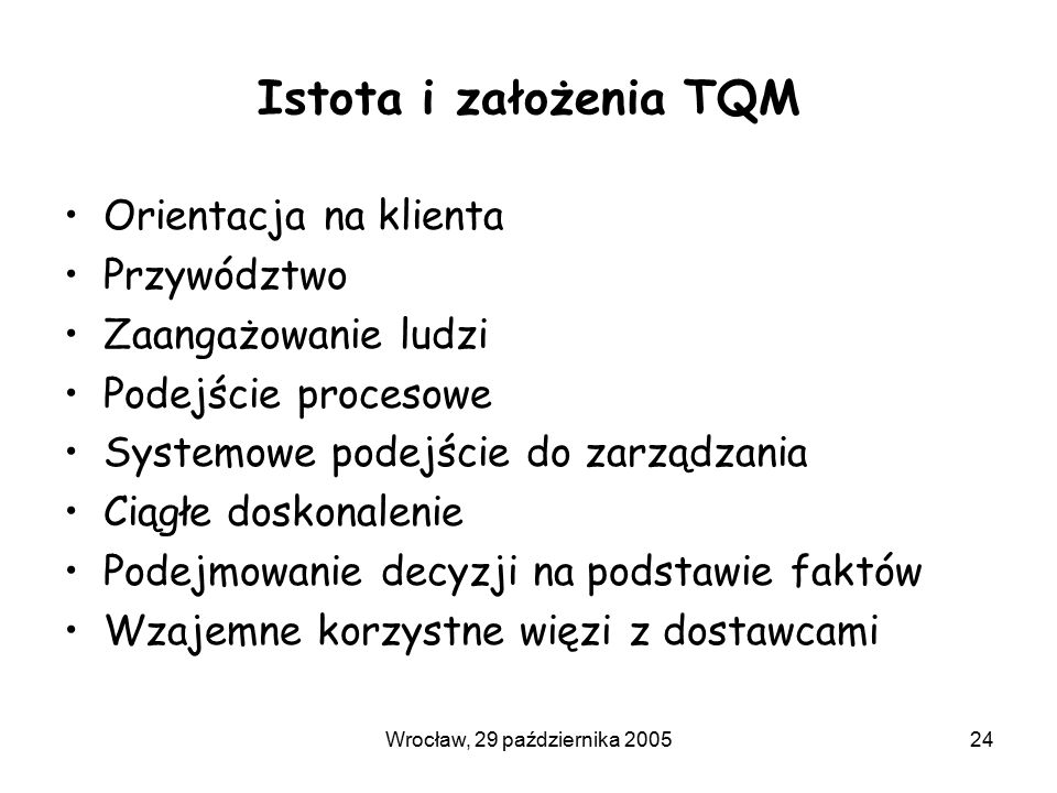 Wrocław, 29 października 200524 Istota i założenia TQM Orientacja na klienta Przywództwo Zaangażowanie ludzi Podejście procesowe Systemowe podejście do zarządzania Ciągłe doskonalenie Podejmowanie decyzji na podstawie faktów Wzajemne korzystne więzi z dostawcami