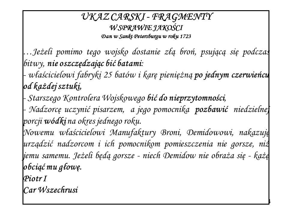Wrocław, 29 października 20054 UKAZ CARSKI - FRAGMENTY W SPRAWIE JAKOŚCI Dan w Sankt Petersburgu w roku 1723 …Jeżeli pomimo tego wojsko dostanie złą broń, psującą się podczas bitwy, nie oszczędzając bić batami: - właścicielowi fabryki 25 batów i karę pieniężną po jednym czerwieńcu od każdej sztuki, - Starszego Kontrolera Wojskowego bić do nieprzytomności, - Nadzorcę uczynić pisarzem, a jego pomocnika pozbawić niedzielnej porcji wódki na okres jednego roku.