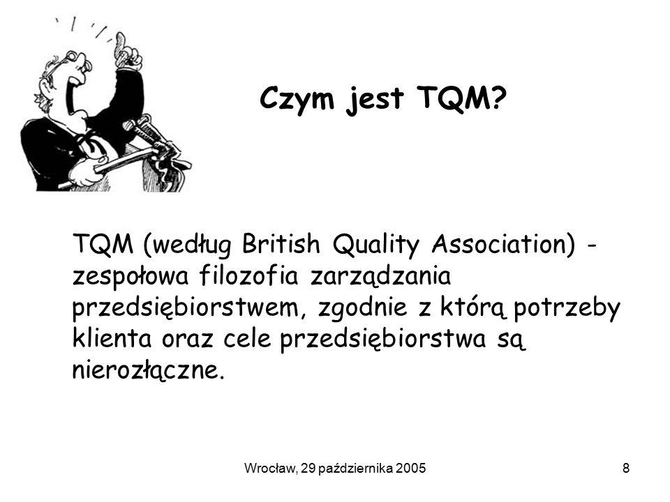 Wrocław, 29 października 20058 Czym jest TQM? TQM (według British Quality Association) - zespołowa filozofia zarządzania przedsiębiorstwem, zgodnie z
