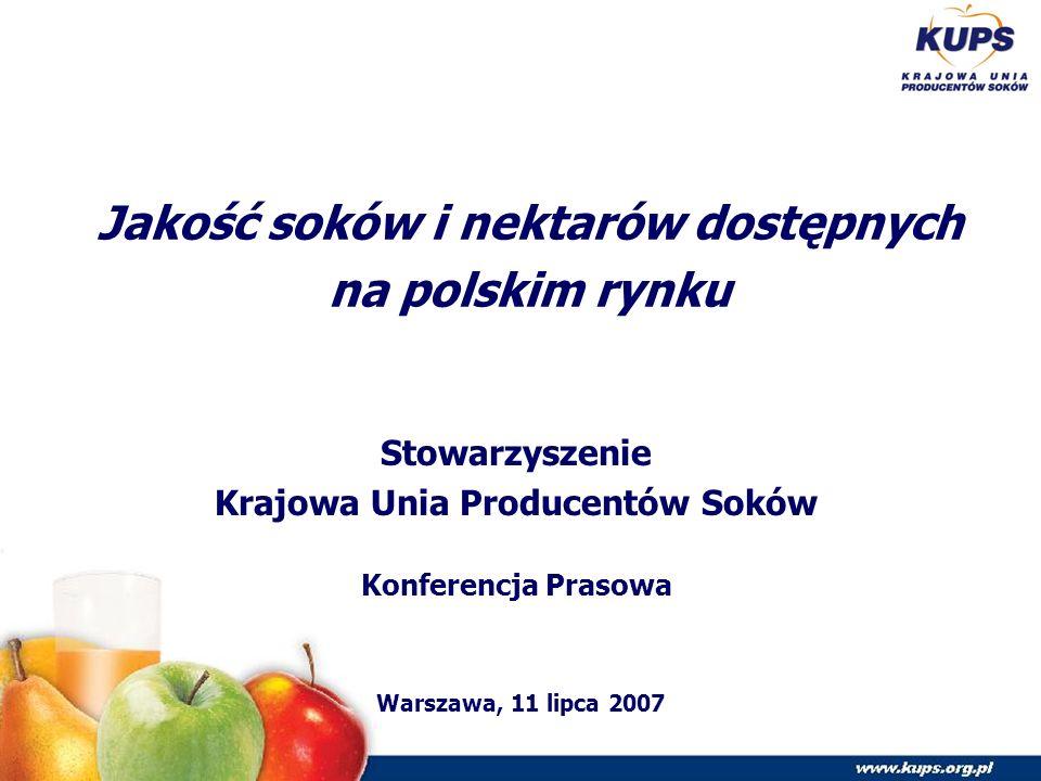Jakość soków i nektarów dostępnych na polskim rynku Stowarzyszenie Krajowa Unia Producentów Soków Konferencja Prasowa Warszawa, 11 lipca 2007