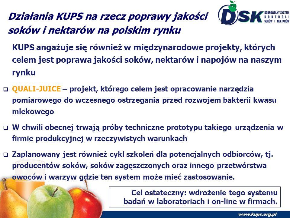 Działania KUPS na rzecz poprawy jakości soków i nektarów na polskim rynku KUPS angażuje się również w międzynarodowe projekty, których celem jest poprawa jakości soków, nektarów i napojów na naszym rynku  QUALI-JUICE – projekt, którego celem jest opracowanie narzędzia pomiarowego do wczesnego ostrzegania przed rozwojem bakterii kwasu mlekowego  W chwili obecnej trwają próby techniczne prototypu takiego urządzenia w firmie produkcyjnej w rzeczywistych warunkach  Zaplanowany jest również cykl szkoleń dla potencjalnych odbiorców, tj.