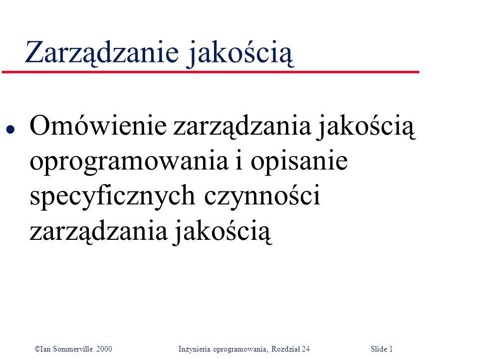 ©Ian Sommerville 2000 Inżynieria oprogramowania, Rozdział 24Slide 1 Zarządzanie jakością l Omówienie zarządzania jakością oprogramowania i opisanie specyficznych czynności zarządzania jakością