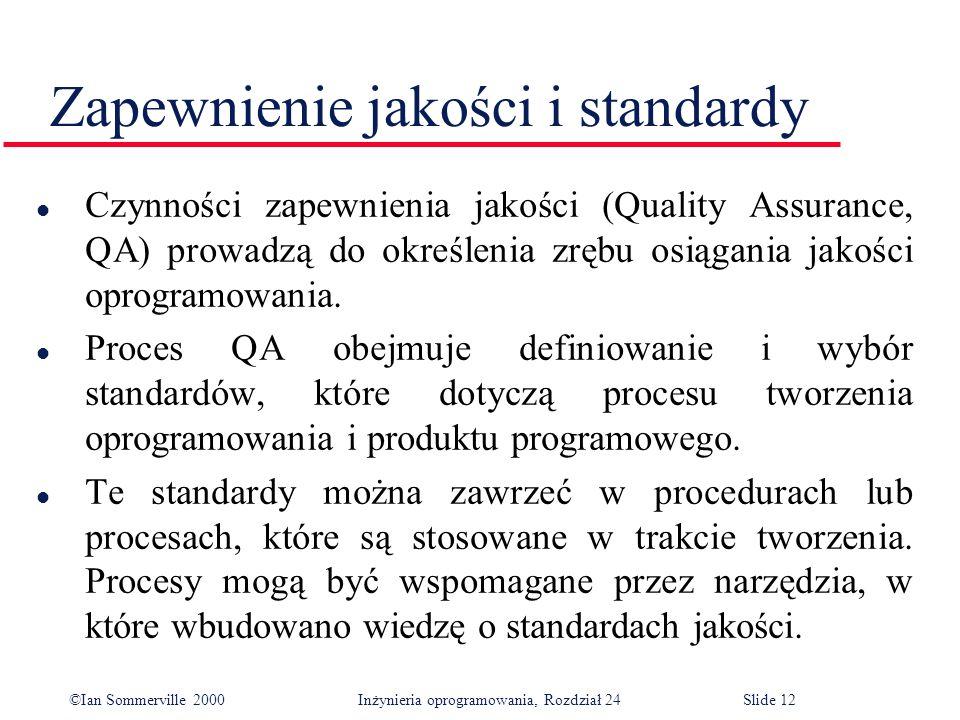 ©Ian Sommerville 2000 Inżynieria oprogramowania, Rozdział 24Slide 12 l Czynności zapewnienia jakości (Quality Assurance, QA) prowadzą do określenia zrębu osiągania jakości oprogramowania.