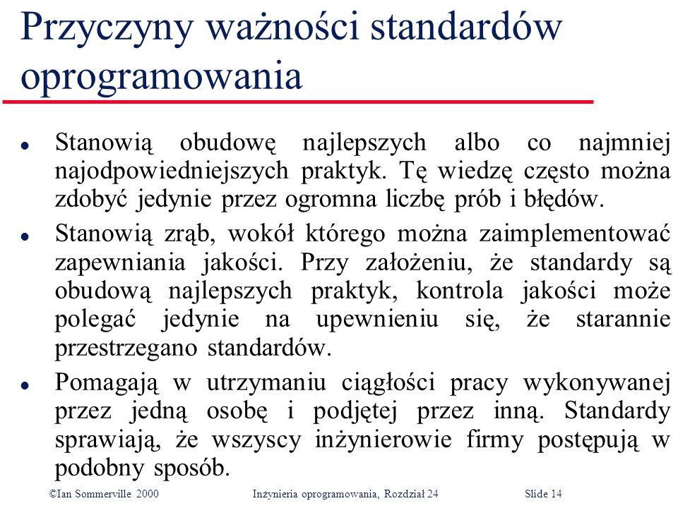 ©Ian Sommerville 2000 Inżynieria oprogramowania, Rozdział 24Slide 14 Przyczyny ważności standardów oprogramowania l Stanowią obudowę najlepszych albo co najmniej najodpowiedniejszych praktyk.