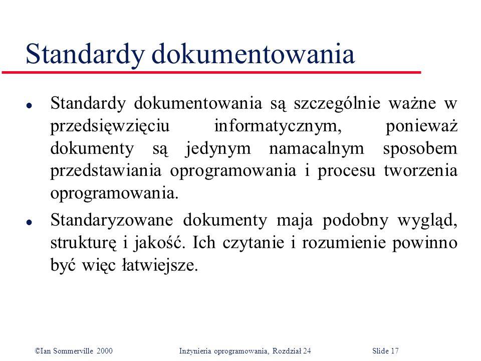 ©Ian Sommerville 2000 Inżynieria oprogramowania, Rozdział 24Slide 17 l Standardy dokumentowania są szczególnie ważne w przedsięwzięciu informatycznym, ponieważ dokumenty są jedynym namacalnym sposobem przedstawiania oprogramowania i procesu tworzenia oprogramowania.
