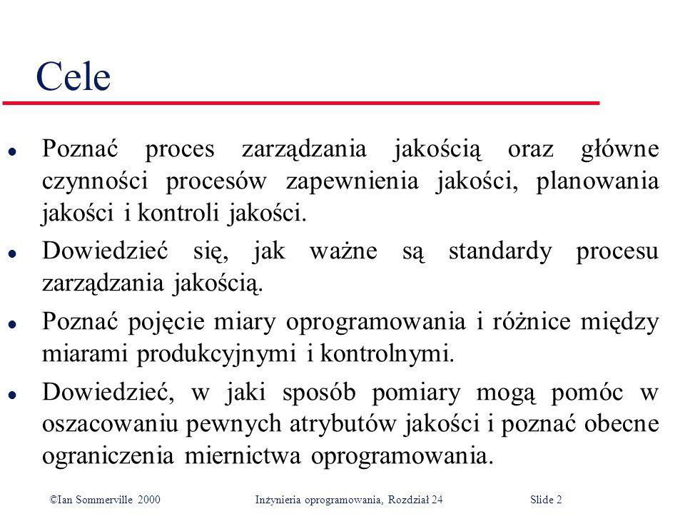 ©Ian Sommerville 2000 Inżynieria oprogramowania, Rozdział 24Slide 2 Cele l Poznać proces zarządzania jakością oraz główne czynności procesów zapewnienia jakości, planowania jakości i kontroli jakości.