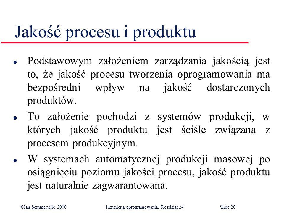 ©Ian Sommerville 2000 Inżynieria oprogramowania, Rozdział 24Slide 20 Jakość procesu i produktu l Podstawowym założeniem zarządzania jakością jest to, że jakość procesu tworzenia oprogramowania ma bezpośredni wpływ na jakość dostarczonych produktów.