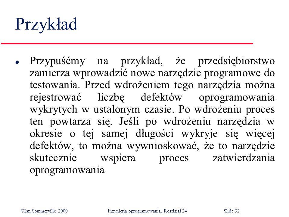 ©Ian Sommerville 2000 Inżynieria oprogramowania, Rozdział 24Slide 32 Przykład l Przypuśćmy na przykład, że przedsiębiorstwo zamierza wprowadzić nowe narzędzie programowe do testowania.