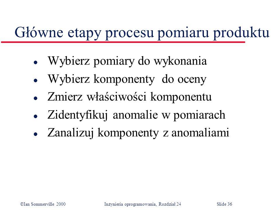 ©Ian Sommerville 2000 Inżynieria oprogramowania, Rozdział 24Slide 36 Główne etapy procesu pomiaru produktu l Wybierz pomiary do wykonania l Wybierz komponenty do oceny l Zmierz właściwości komponentu l Zidentyfikuj anomalie w pomiarach l Zanalizuj komponenty z anomaliami