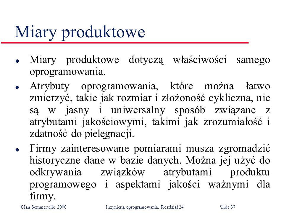 ©Ian Sommerville 2000 Inżynieria oprogramowania, Rozdział 24Slide 37 Miary produktowe l Miary produktowe dotyczą właściwości samego oprogramowania.