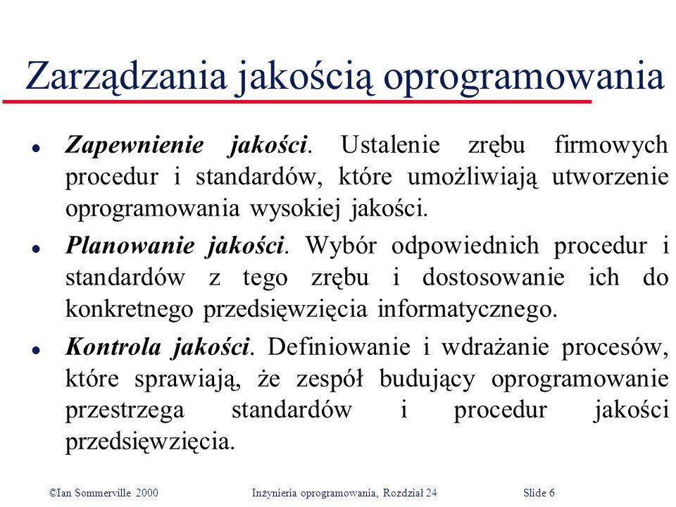 ©Ian Sommerville 2000 Inżynieria oprogramowania, Rozdział 24Slide 6 Zarządzania jakością oprogramowania l Zapewnienie jakości.