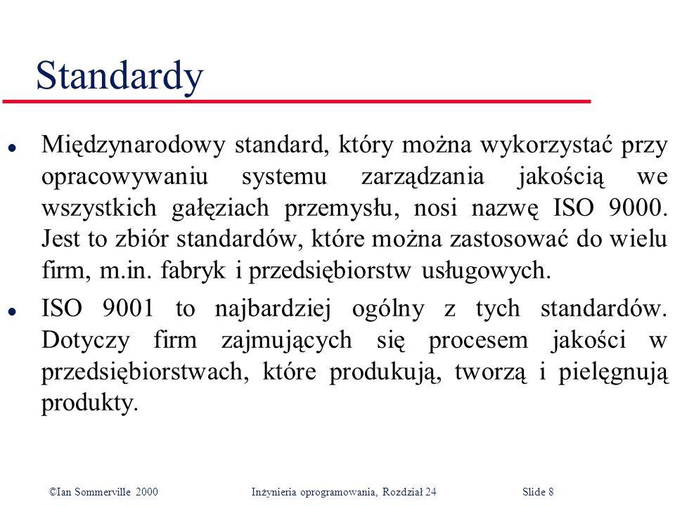 ©Ian Sommerville 2000 Inżynieria oprogramowania, Rozdział 24Slide 8 Standardy l Międzynarodowy standard, który można wykorzystać przy opracowywaniu systemu zarządzania jakością we wszystkich gałęziach przemysłu, nosi nazwę ISO 9000.