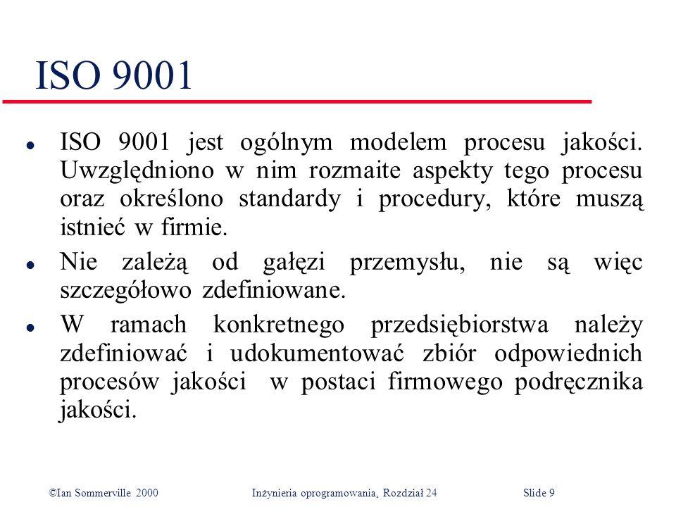 ©Ian Sommerville 2000 Inżynieria oprogramowania, Rozdział 24Slide 9 ISO 9001 l ISO 9001 jest ogólnym modelem procesu jakości.