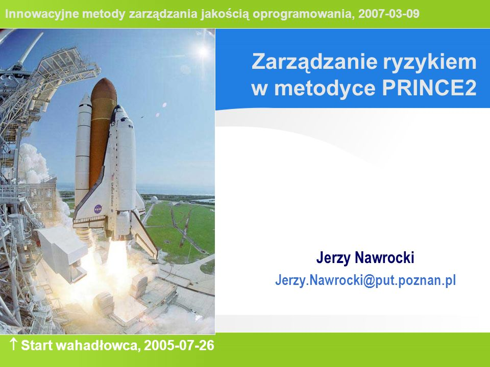 Innowacyjne metody zarządzania jakością oprogramowania, 2007-03-09 Zarządzanie ryzykiem w metodyce PRINCE2 Jerzy Nawrocki Jerzy.Nawrocki@put.poznan.pl  Start wahadłowca, 2005-07-26