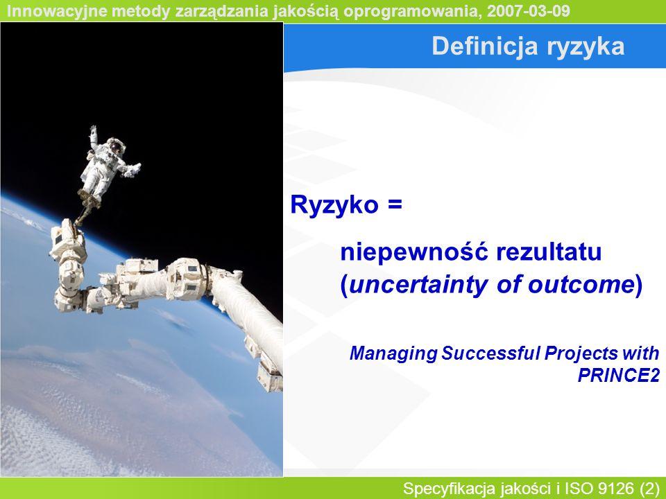 Innowacyjne metody zarządzania jakością oprogramowania, 2007-03-09 Specyfikacja jakości i ISO 9126 (2) Definicja ryzyka Ryzyko = niepewność rezultatu (uncertainty of outcome) Managing Successful Projects with PRINCE2