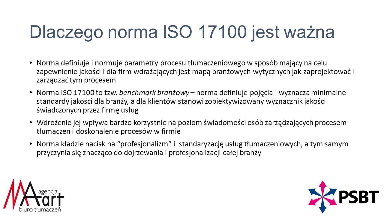 Dlaczego norma ISO 17100 jest ważna Norma definiuje i normuje parametry procesu tłumaczeniowego w sposób mający na celu zapewnienie jakości i dla firm wdrażających jest mapą branżowych wytycznych jak zaprojektować i zarządzać tym procesem Norma ISO 17100 to tzw.