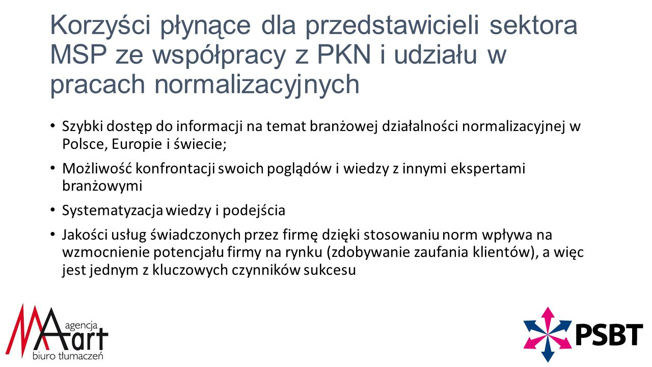Korzyści płynące dla przedstawicieli sektora MSP ze współpracy z PKN i udziału w pracach normalizacyjnych Szybki dostęp do informacji na temat branżowej działalności normalizacyjnej w Polsce, Europie i świecie; Możliwość konfrontacji swoich poglądów i wiedzy z innymi ekspertami branżowymi Systematyzacja wiedzy i podejścia Jakości usług świadczonych przez firmę dzięki stosowaniu norm wpływa na wzmocnienie potencjału firmy na rynku (zdobywanie zaufania klientów), a więc jest jednym z kluczowych czynników sukcesu