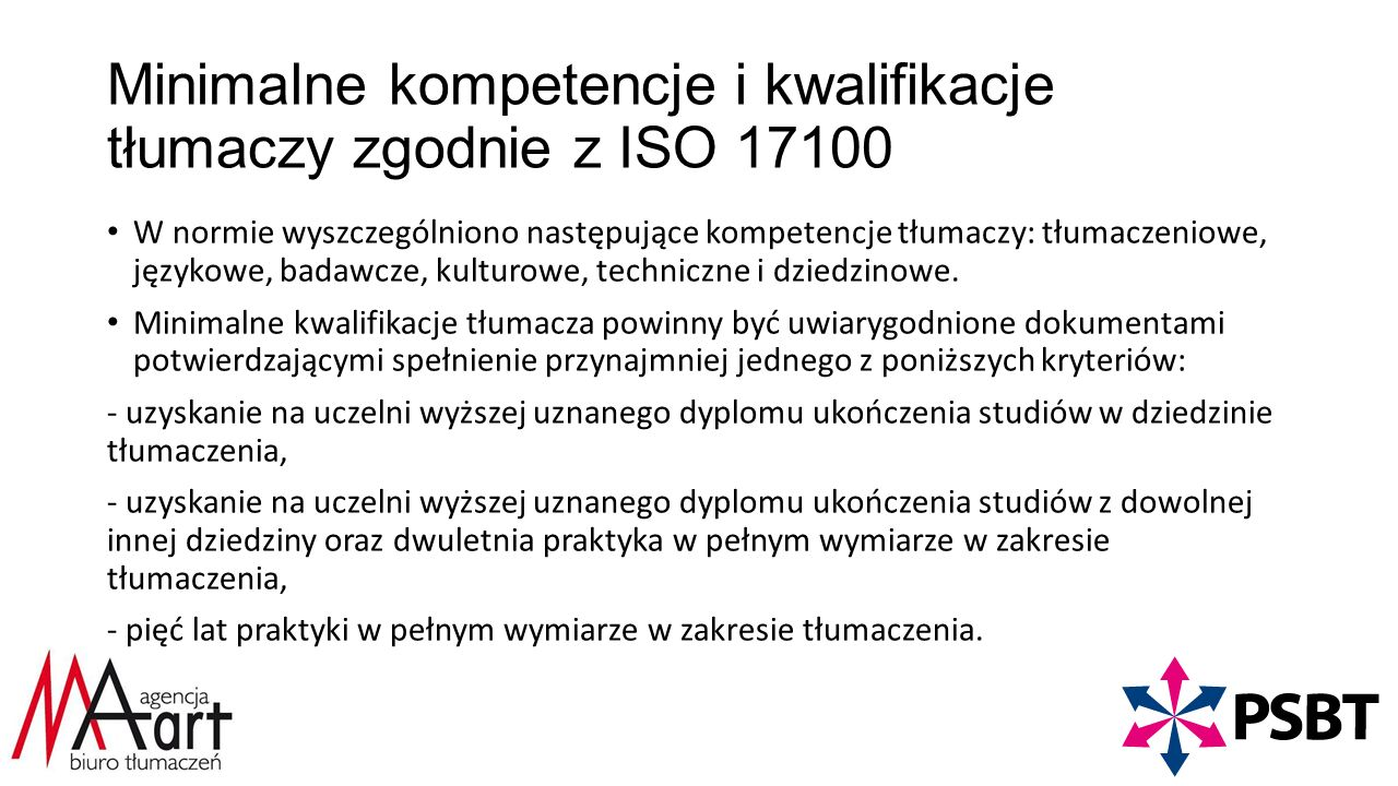 Minimalne kompetencje i kwalifikacje tłumaczy zgodnie z ISO 17100 W normie wyszczególniono następujące kompetencje tłumaczy: tłumaczeniowe, językowe, badawcze, kulturowe, techniczne i dziedzinowe.