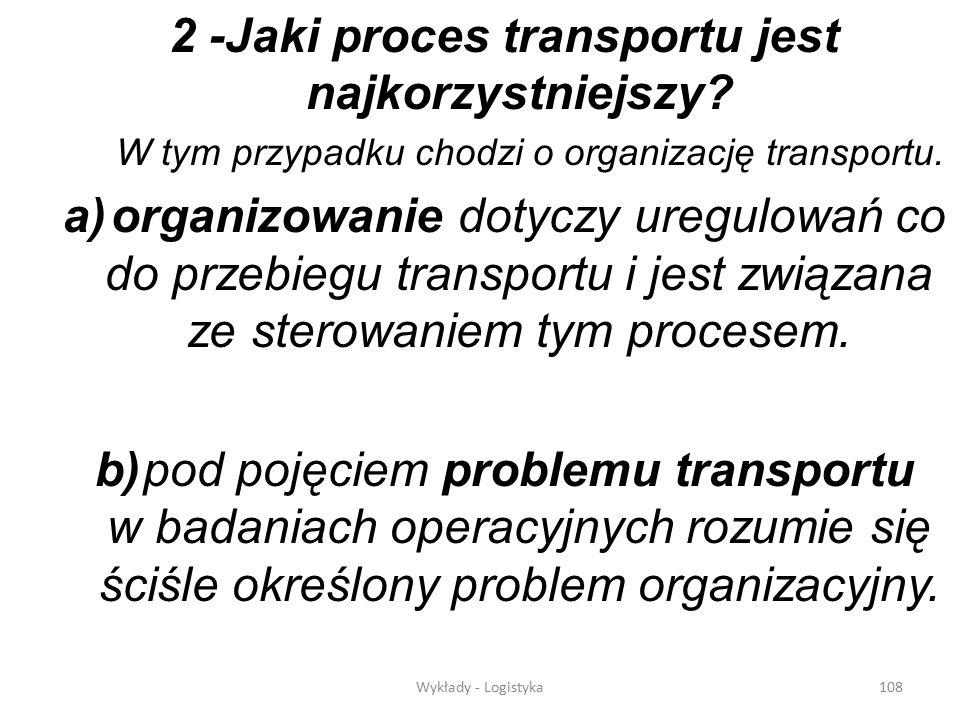 Wykłady - Logistyka107 W istniejącym problemie transportu trzeba odpowiedzieć na dwa pytania: 1- Jaki środek transportu jest najkorzystniejszy? - tu t