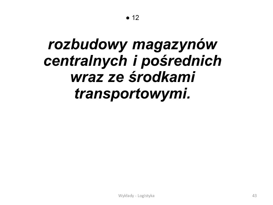 Wykłady - Logistyka42 11 rozbudowy infrastruktury gospodarczej wspomagającej przepływ dóbr: - drogi kołowe (autostrady); - drogi wodne (hydrotransport