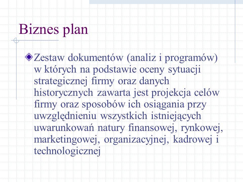 Biznes plan Zestaw dokumentów (analiz i programów) w których na podstawie oceny sytuacji strategicznej firmy oraz danych historycznych zawarta jest pr
