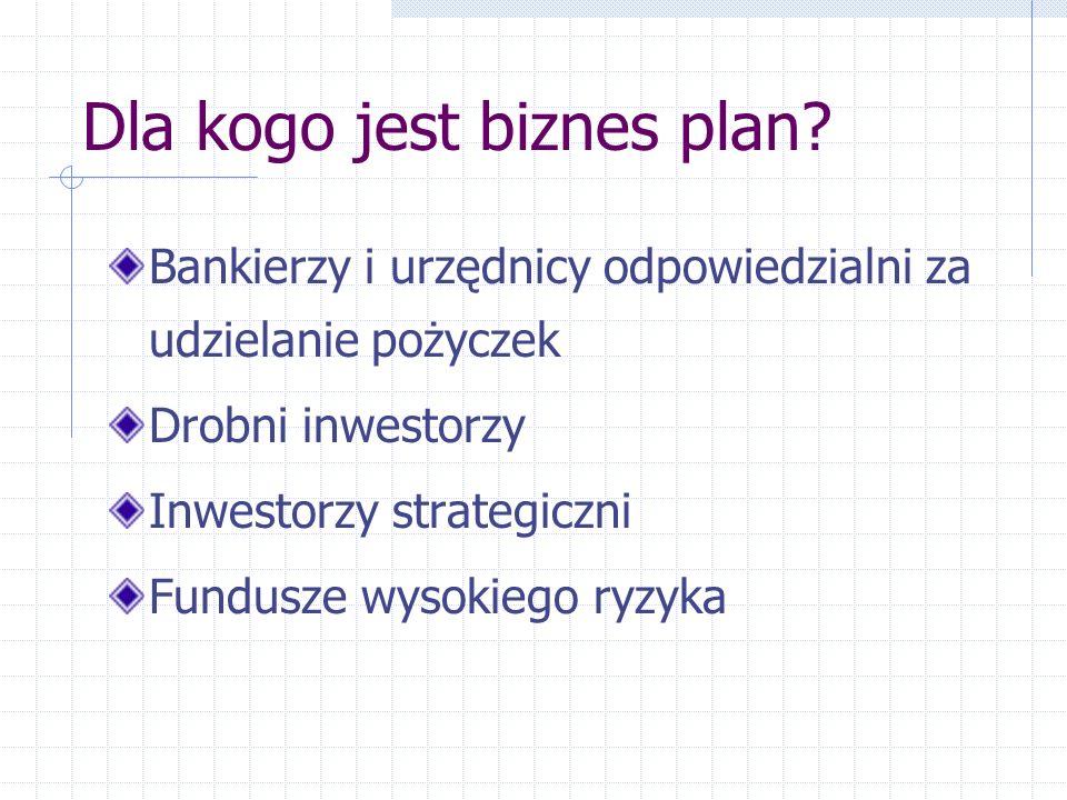 Dla kogo jest biznes plan? Bankierzy i urzędnicy odpowiedzialni za udzielanie pożyczek Drobni inwestorzy Inwestorzy strategiczni Fundusze wysokiego ry