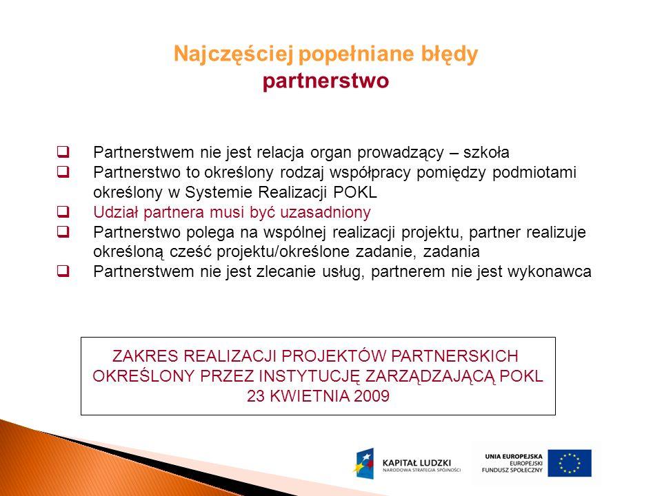 Najczęściej popełniane błędy partnerstwo  Partnerstwem nie jest relacja organ prowadzący – szkoła  Partnerstwo to określony rodzaj współpracy pomiędzy podmiotami określony w Systemie Realizacji POKL  Udział partnera musi być uzasadniony  Partnerstwo polega na wspólnej realizacji projektu, partner realizuje określoną cześć projektu/określone zadanie, zadania  Partnerstwem nie jest zlecanie usług, partnerem nie jest wykonawca ZAKRES REALIZACJI PROJEKTÓW PARTNERSKICH OKREŚLONY PRZEZ INSTYTUCJĘ ZARZĄDZAJĄCĄ POKL 23 KWIETNIA 2009