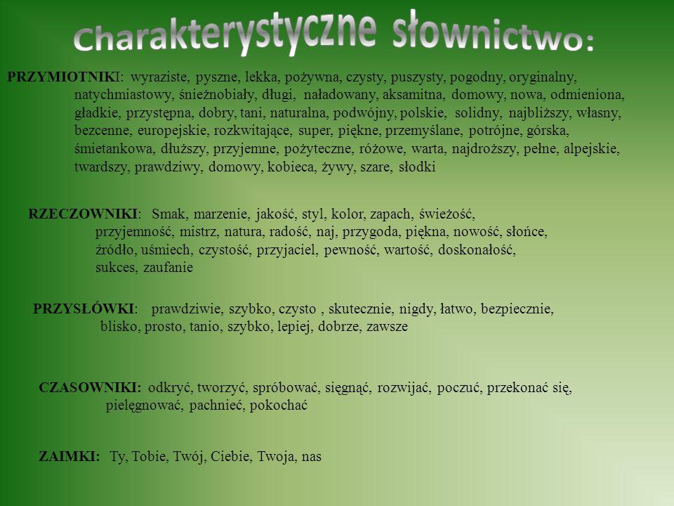 PRZYMIOTNIKI: wyraziste, pyszne, lekka, pożywna, czysty, puszysty, pogodny, oryginalny, natychmiastowy, śnieżnobiały, długi, naładowany, aksamitna, domowy, nowa, odmieniona, gładkie, przystępna, dobry, tani, naturalna, podwójny, polskie, solidny, najbliższy, własny, bezcenne, europejskie, rozkwitające, super, piękne, przemyślane, potrójne, górska, śmietankowa, dłuższy, przyjemne, pożyteczne, różowe, warta, najdroższy, pełne, alpejskie, twardszy, prawdziwy, domowy, kobieca, żywy, szare, słodki RZECZOWNIKI: Smak, marzenie, jakość, styl, kolor, zapach, świeżość, przyjemność, mistrz, natura, radość, naj, przygoda, piękna, nowość, słońce, źródło, uśmiech, czystość, przyjaciel, pewność, wartość, doskonałość, sukces, zaufanie PRZYSŁÓWKI: prawdziwie, szybko, czysto, skutecznie, nigdy, łatwo, bezpiecznie, blisko, prosto, tanio, szybko, lepiej, dobrze, zawsze CZASOWNIKI: odkryć, tworzyć, spróbować, sięgnąć, rozwijać, poczuć, przekonać się, pielęgnować, pachnieć, pokochać ZAIMKI: Ty, Tobie, Twój, Ciebie, Twoja, nas