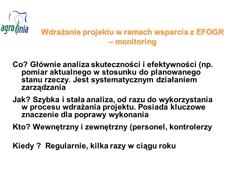 Wdrażanie projektu w ramach wsparcia z EFOGR – monitoring Co? Głównie analiza skuteczności i efektywności (np. pomiar aktualnego w stosunku do planowa
