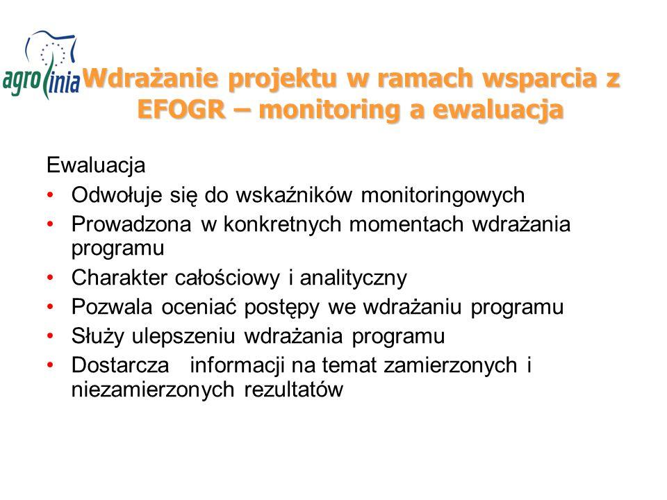 Wdrażanie projektu w ramach wsparcia z EFOGR – monitoring a ewaluacja Ewaluacja Odwołuje się do wskaźników monitoringowych Prowadzona w konkretnych momentach wdrażania programu Charakter całościowy i analityczny Pozwala oceniać postępy we wdrażaniu programu Służy ulepszeniu wdrażania programu Dostarcza informacji na temat zamierzonych i niezamierzonych rezultatów