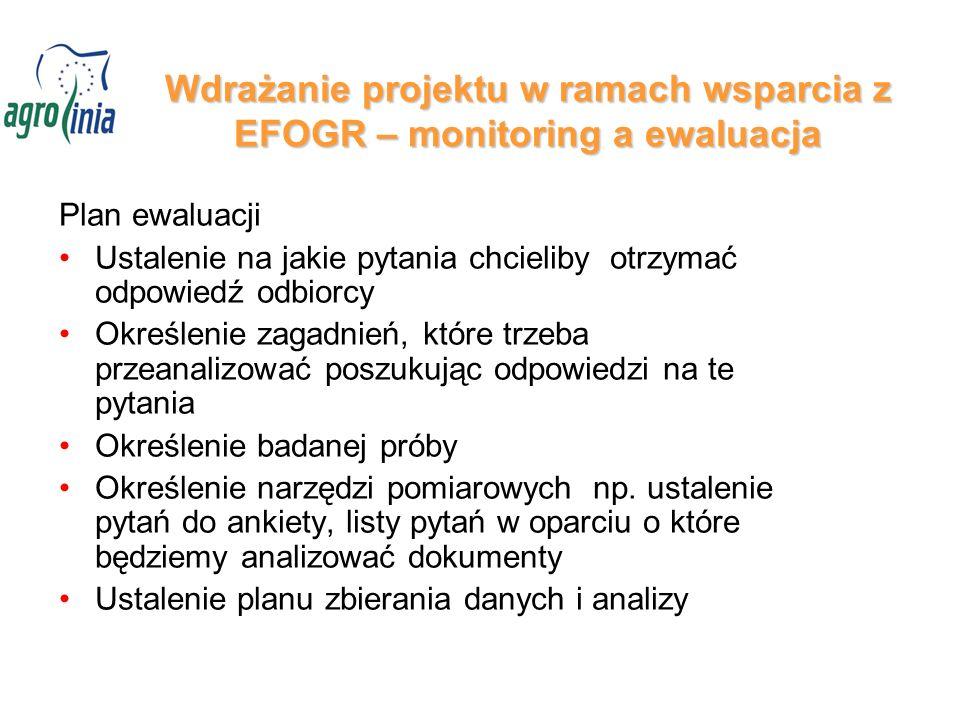 Wdrażanie projektu w ramach wsparcia z EFOGR – monitoring a ewaluacja Plan ewaluacji Ustalenie na jakie pytania chcieliby otrzymać odpowiedź odbiorcy Określenie zagadnień, które trzeba przeanalizować poszukując odpowiedzi na te pytania Określenie badanej próby Określenie narzędzi pomiarowych np.