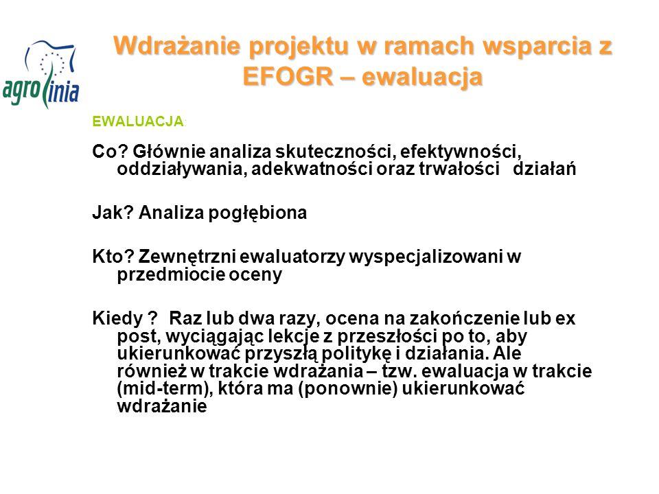 Wdrażanie projektu w ramach wsparcia z EFOGR – ewaluacja EWALUACJA : Co? Głównie analiza skuteczności, efektywności, oddziaływania, adekwatności oraz