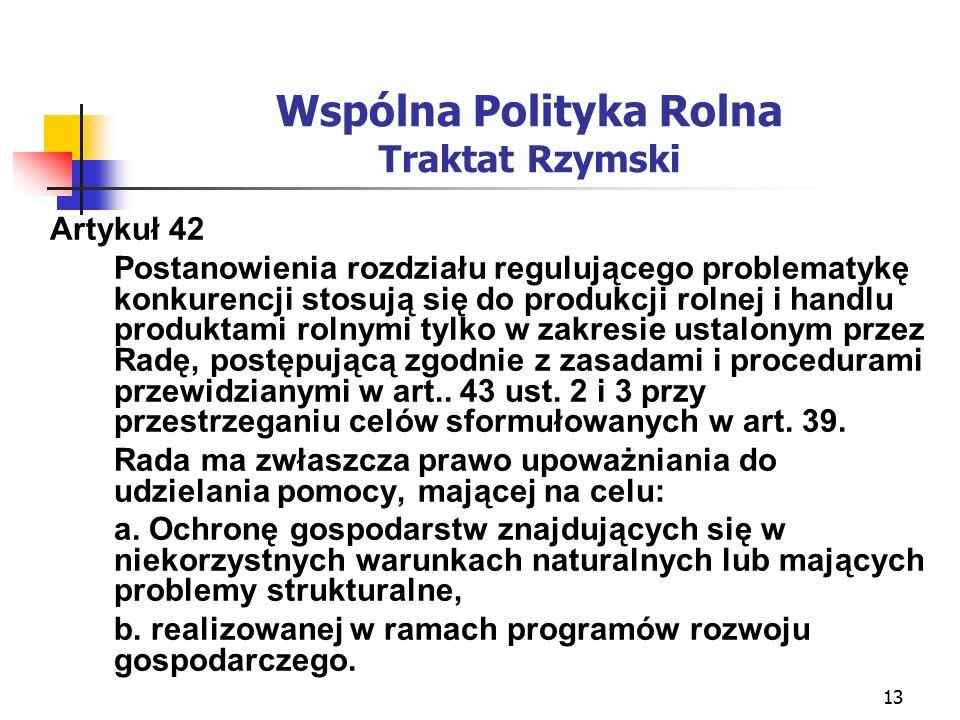 13 Wspólna Polityka Rolna Traktat Rzymski Artykuł 42 Postanowienia rozdziału regulującego problematykę konkurencji stosują się do produkcji rolnej i handlu produktami rolnymi tylko w zakresie ustalonym przez Radę, postępującą zgodnie z zasadami i procedurami przewidzianymi w art..