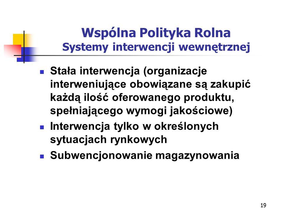 19 Wspólna Polityka Rolna Systemy interwencji wewnętrznej Stała interwencja (organizacje interweniujące obowiązane są zakupić każdą ilość oferowanego produktu, spełniającego wymogi jakościowe) Interwencja tylko w określonych sytuacjach rynkowych Subwencjonowanie magazynowania