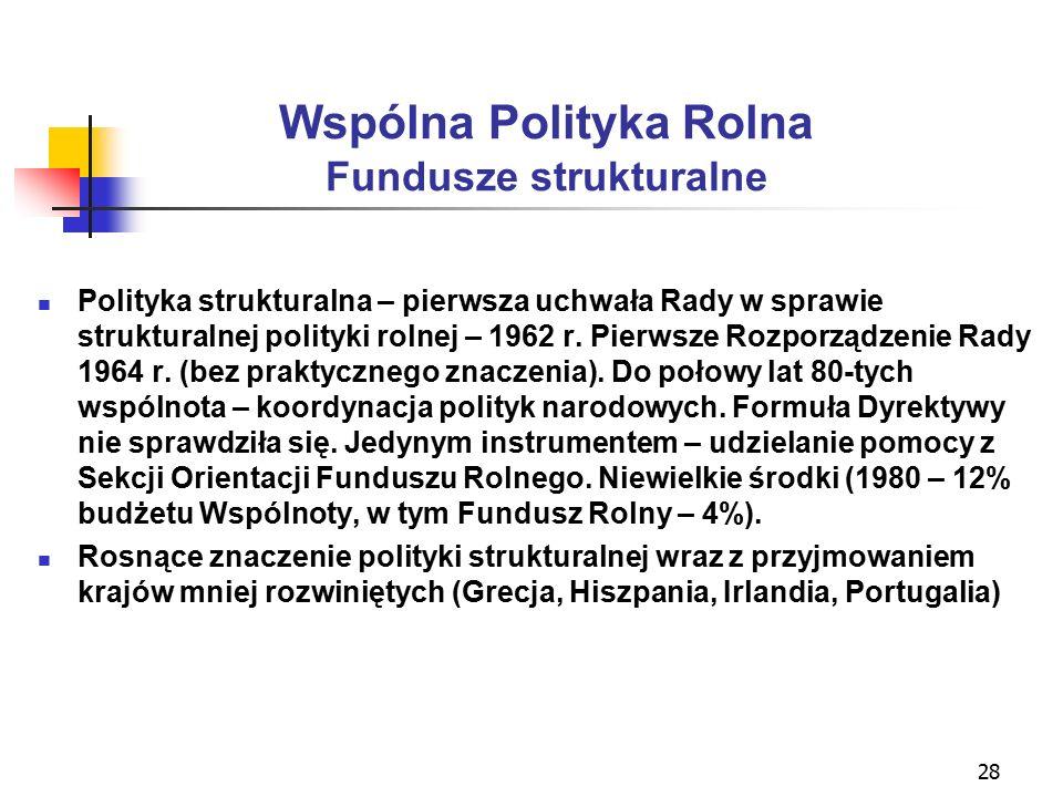 28 Wspólna Polityka Rolna Fundusze strukturalne Polityka strukturalna – pierwsza uchwała Rady w sprawie strukturalnej polityki rolnej – 1962 r.