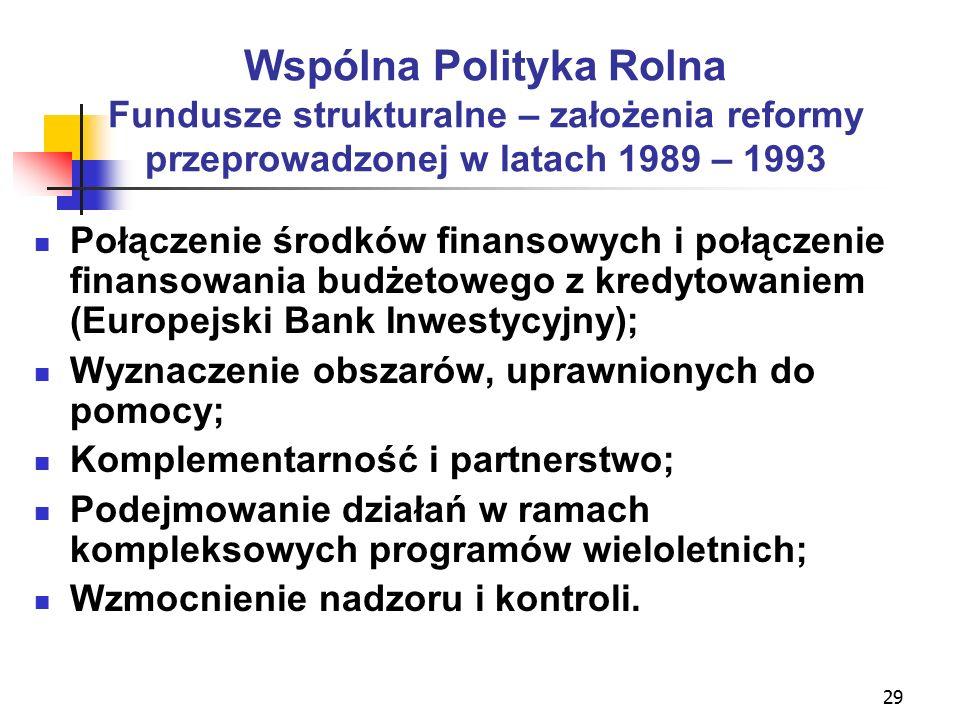 29 Wspólna Polityka Rolna Fundusze strukturalne – założenia reformy przeprowadzonej w latach 1989 – 1993 Połączenie środków finansowych i połączenie finansowania budżetowego z kredytowaniem (Europejski Bank Inwestycyjny); Wyznaczenie obszarów, uprawnionych do pomocy; Komplementarność i partnerstwo; Podejmowanie działań w ramach kompleksowych programów wieloletnich; Wzmocnienie nadzoru i kontroli.