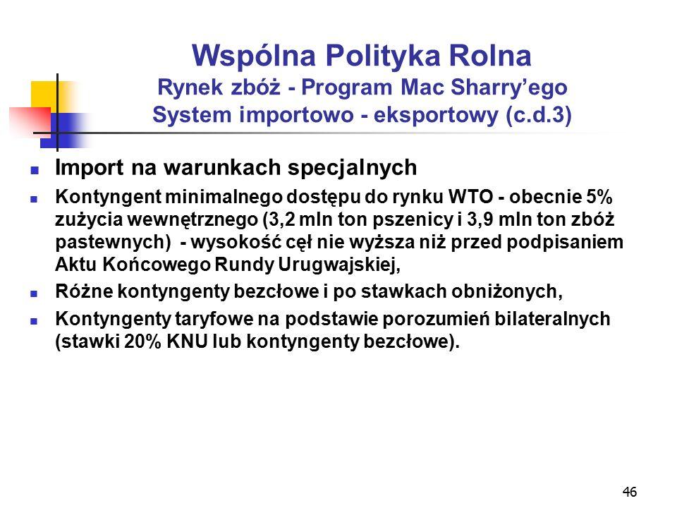 46 Wspólna Polityka Rolna Rynek zbóż - Program Mac Sharry'ego System importowo - eksportowy (c.d.3) Import na warunkach specjalnych Kontyngent minimalnego dostępu do rynku WTO - obecnie 5% zużycia wewnętrznego (3,2 mln ton pszenicy i 3,9 mln ton zbóż pastewnych) - wysokość cęł nie wyższa niż przed podpisaniem Aktu Końcowego Rundy Urugwajskiej, Różne kontyngenty bezcłowe i po stawkach obniżonych, Kontyngenty taryfowe na podstawie porozumień bilateralnych (stawki 20% KNU lub kontyngenty bezcłowe).