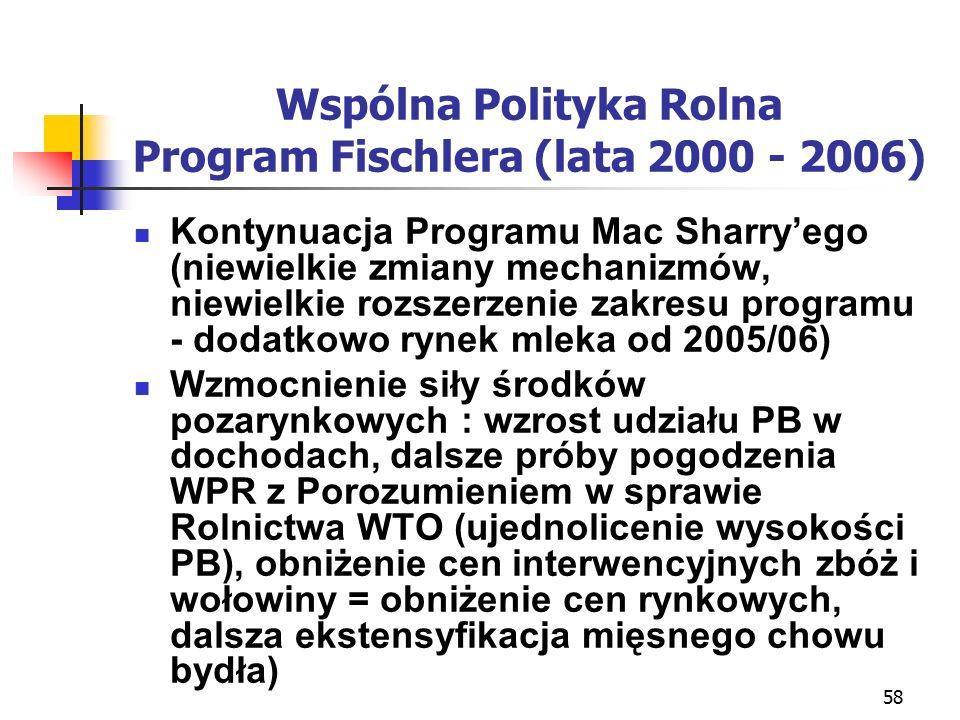 58 Wspólna Polityka Rolna Program Fischlera (lata 2000 - 2006) Kontynuacja Programu Mac Sharry'ego (niewielkie zmiany mechanizmów, niewielkie rozszerzenie zakresu programu - dodatkowo rynek mleka od 2005/06) Wzmocnienie siły środków pozarynkowych : wzrost udziału PB w dochodach, dalsze próby pogodzenia WPR z Porozumieniem w sprawie Rolnictwa WTO (ujednolicenie wysokości PB), obniżenie cen interwencyjnych zbóż i wołowiny = obniżenie cen rynkowych, dalsza ekstensyfikacja mięsnego chowu bydła)