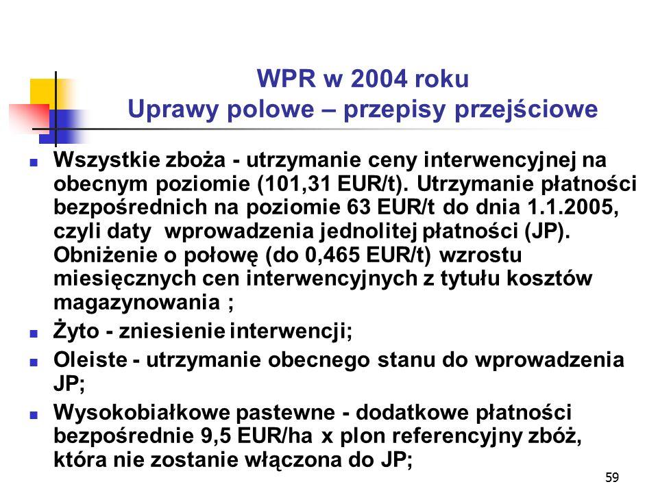 59 WPR w 2004 roku Uprawy polowe – przepisy przejściowe Wszystkie zboża - utrzymanie ceny interwencyjnej na obecnym poziomie (101,31 EUR/t).