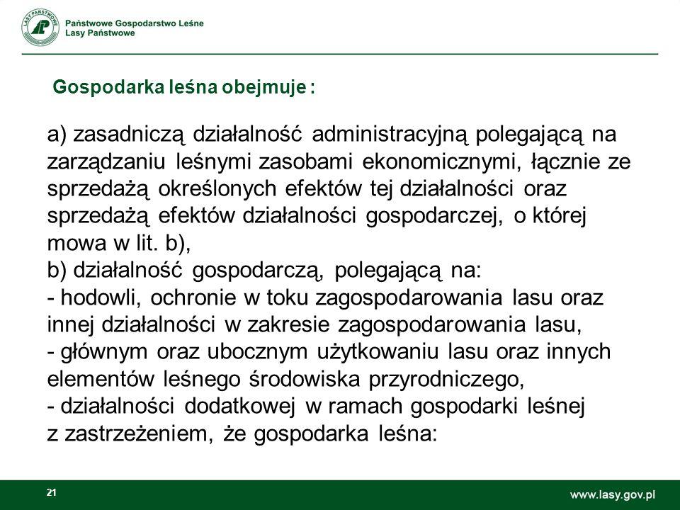 21 Gospodarka leśna obejmuje : a) zasadniczą działalność administracyjną polegającą na zarządzaniu leśnymi zasobami ekonomicznymi, łącznie ze sprzedażą określonych efektów tej działalności oraz sprzedażą efektów działalności gospodarczej, o której mowa w lit.
